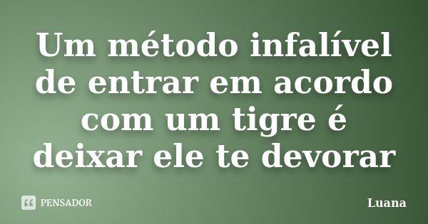 Um método infalível de entrar em acordo com um tigre é deixar ele te devorar... Frase de Luana.