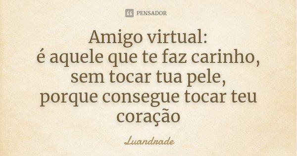 Amigo virtual: é aquele que te faz carinho, sem tocar tua pele, porque consegue tocar teu coração... Frase de Luandrade.