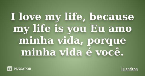 I love my life, because my life is you Eu amo minha vida, porque minha vida é você.... Frase de Luandson.