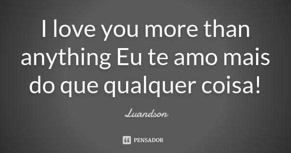 I love you more than anything Eu te amo mais do que qualquer coisa!... Frase de Luandson.
