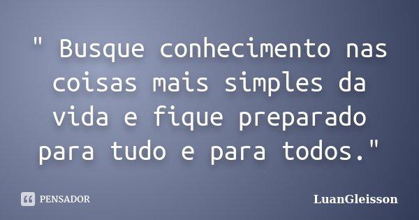 """"""" Busque conhecimento nas coisas mais simples da vida e fique preparado para tudo e para todos.""""... Frase de LuanGleisson."""