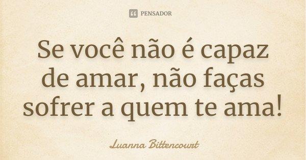Se você não é capaz de amar, não faças sofrer a quem te ama!... Frase de Luanna Bittencourt.