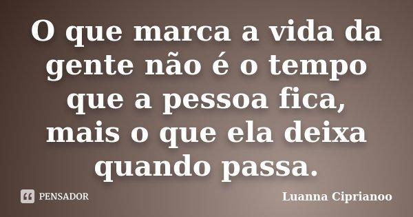O que marca a vida da gente não é o tempo que a pessoa fica, mais o que ela deixa quando passa.... Frase de Luanna Ciprianoo.
