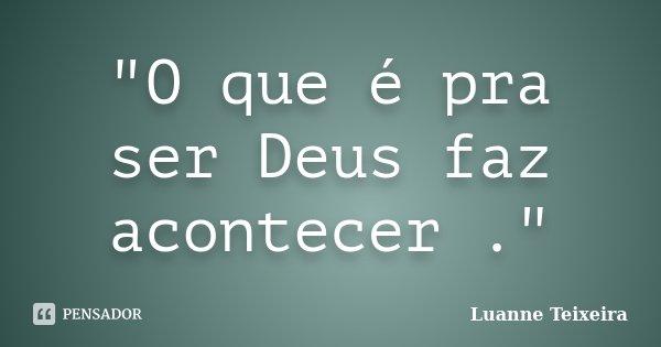 """""""O que é pra ser Deus faz acontecer .""""... Frase de Luanne Teixeira."""