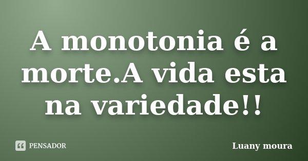 A monotonia é a morte.A vida esta na variedade!!... Frase de Luany Moura.