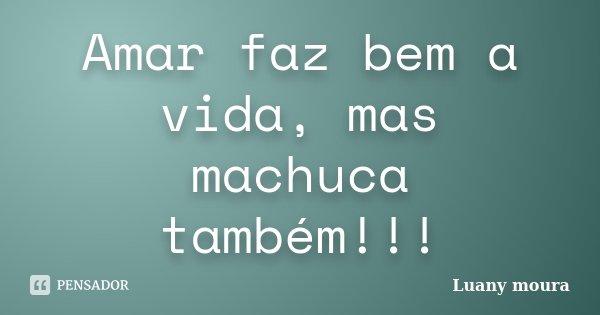 Amar faz bem a vida, mas machuca também!!!... Frase de Luany Moura.