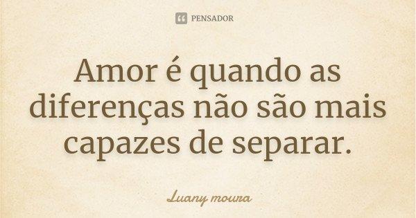 Amor é quando as diferenças não são mais capazes de separar.... Frase de Luany Moura.
