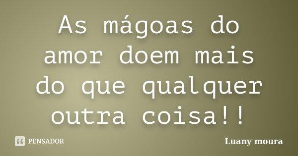 As mágoas do amor doem mais do que qualquer outra coisa!!... Frase de Luany Moura.