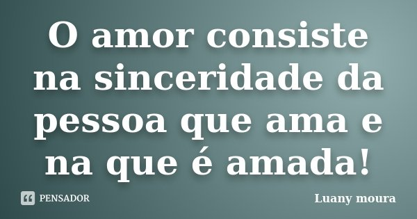 O amor consiste na sinceridade da pessoa que ama e na que é amada!... Frase de Luany Moura.