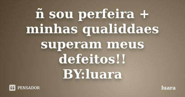 ñ sou perfeira + minhas qualiddaes superam meus defeitos!! BY:luara... Frase de luara.
