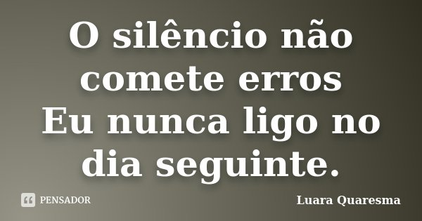 O silêncio não comete erros Eu nunca ligo no dia seguinte.... Frase de Luara Quaresma.