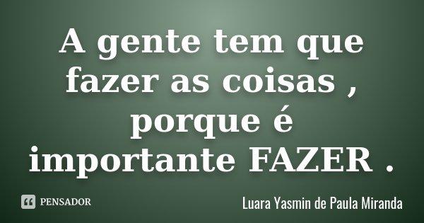 A gente tem que fazer as coisas , porque é importante FAZER .... Frase de Luara Yasmin de Paula Miranda.