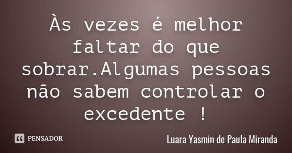 Às vezes é melhor faltar do que sobrar.Algumas pessoas não sabem controlar o excedente !... Frase de Luara Yasmin de Paula Miranda.