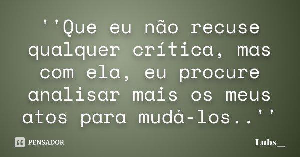 ''Que eu não recuse qualquer crítica, mas com ela, eu procure analisar mais os meus atos para mudá-los..''... Frase de Lubs__.