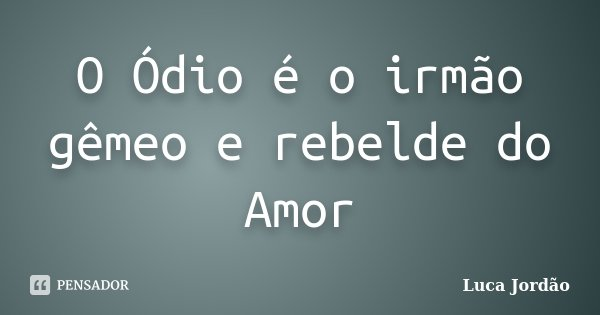 O Ódio é o irmão gêmeo e rebelde do Amor... Frase de Luca Jordão.