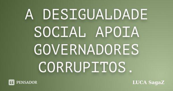 A DESIGUALDADE SOCIAL APOIA GOVERNADORES CORRUPITOS.... Frase de LUCA