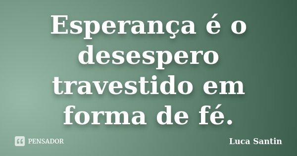 Esperança é o desespero travestido em forma de fé.... Frase de Luca Santin.