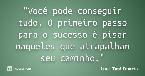 """""""Você pode conseguir tudo. O primeiro passo para o sucesso é pisar naqueles que atrapalham seu caminho.""""... Frase de Luca Toni Duarte."""