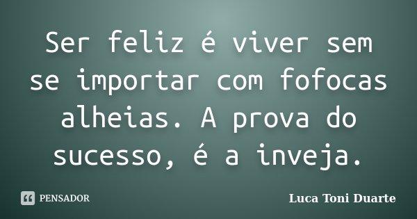 Ser feliz é viver sem se importar com fofocas alheias. A prova do sucesso, é a inveja.... Frase de Luca Toni Duarte.