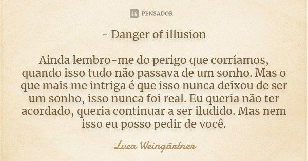 - Danger of illusion Ainda lembro-me do perigo que corríamos, quando isso tudo não passava de um sonho. Mas o que mais me intriga é que isso nunca deixou de ser... Frase de Luca Weingärtner.