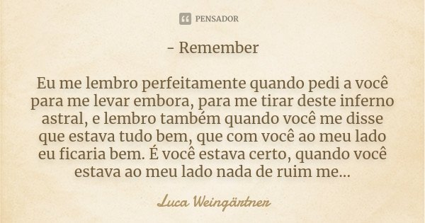 - Remember Eu me lembro perfeitamente quando pedi a você para me levar embora, para me tirar deste inferno astral, e lembro também quando você me disse que esta... Frase de Luca Weingärtner.
