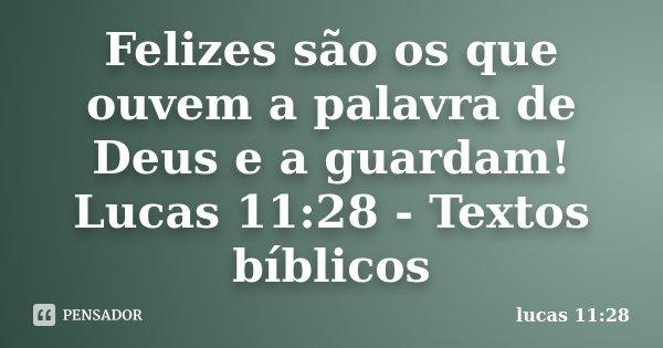 Felizes são os que ouvem a palavra de Deus e a guardam! Lucas 11:28 - Textos bíblicos... Frase de lucas 11:28.