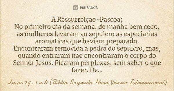 A Ressurreiçao Pascoa No Primeiro Dia Lucas 24 1 A 8 Biblia