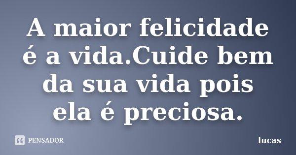 A maior felicidade é a vida.Cuide bem da sua vida pois ela é preciosa.... Frase de Lucas.