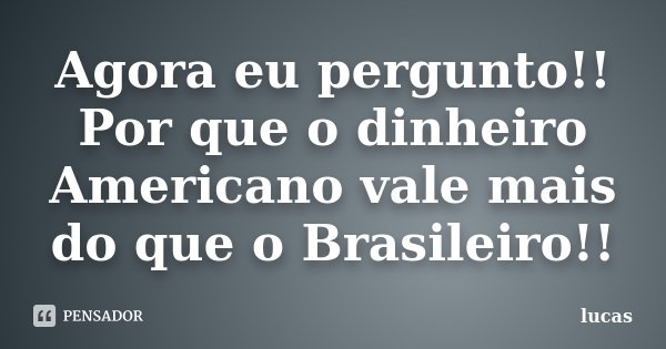 Agora eu pergunto!! Por que o dinheiro Americano vale mais do que o Brasileiro!!... Frase de Lucas.