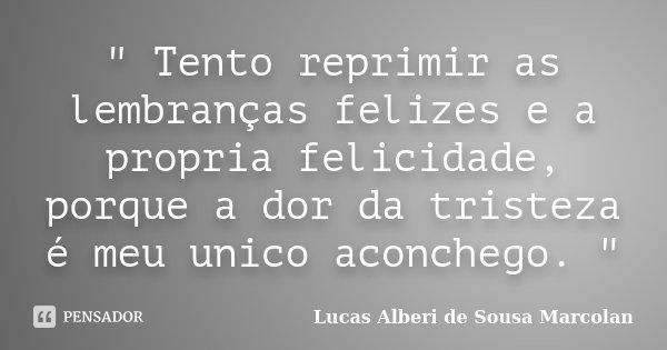 """ Tento reprimir as lembranças felizes e a propria felicidade, porque a dor da tristeza é meu unico aconchego. ""... Frase de Lucas Alberi de Sousa Marcolan."