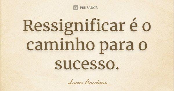 Ressignificar é o caminho para o sucesso.... Frase de Lucas Anschau.