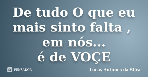 De tudo O que eu mais sinto falta , em nós... é de VOÇE... Frase de Lucas Antunes da Silva.