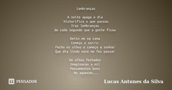 Lembranças A noite apaga o dia historifica o que passou Traz lembranças de cada segundo que a gente ficou Deito me na cama Começo a sorrir Fecho os olhos e come... Frase de Lucas Antunes Da Silva.