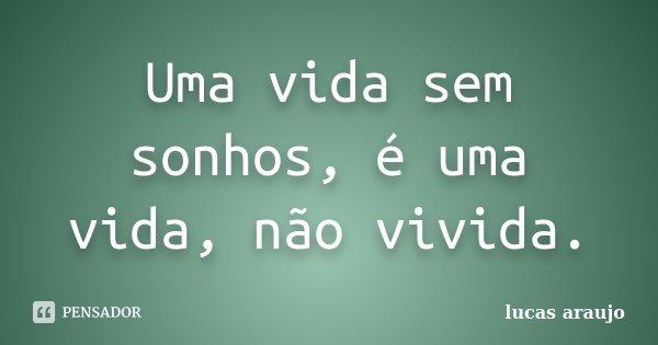 Uma vida sem sonhos, é uma vida, não vivida.... Frase de Lucas Araújo.