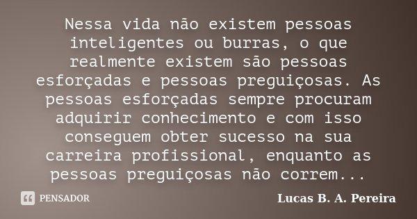 Nessa vida não existem pessoas inteligentes ou burras, o que realmente existem são pessoas esforçadas e pessoas preguiçosas. As pessoas esforçadas sempre procur... Frase de Lucas B.A. Pereira.