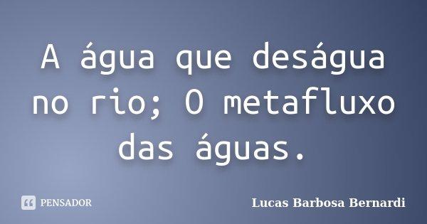 A água que deságua no rio; O metafluxo das águas.... Frase de Lucas Barbosa Bernardi.