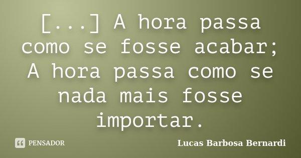 [...] A hora passa como se fosse acabar; A hora passa como se nada mais fosse importar.... Frase de Lucas Barbosa Bernardi.