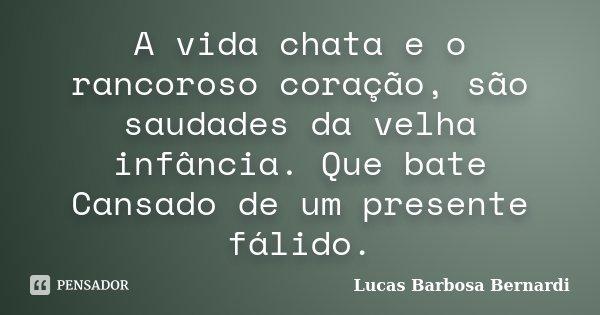 A vida chata e o rancoroso coração, são saudades da velha infância. Que bate Cansado de um presente fálido.... Frase de Lucas Barbosa Bernardi.