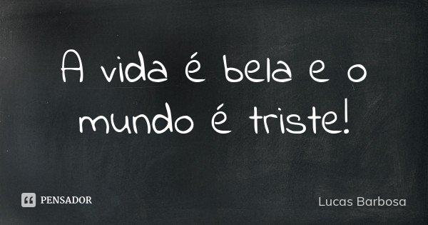 A vida é bela e o mundo é triste!... Frase de Lucas Barbosa.