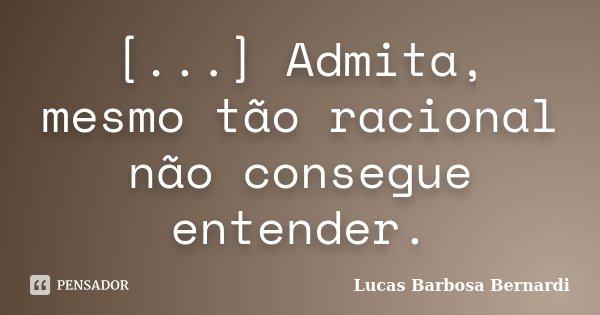 [...] Admita, mesmo tão racional não consegue entender.... Frase de Lucas Barbosa Bernardi.