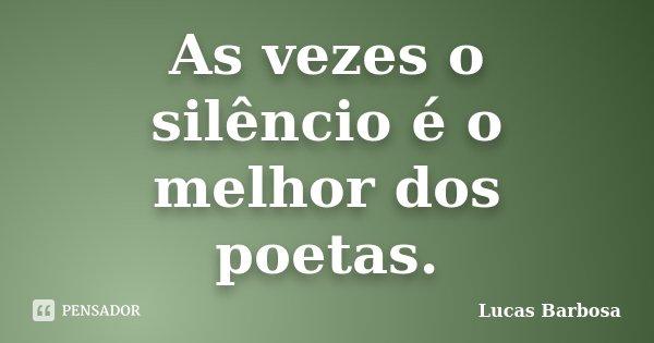 As vezes o silêncio é o melhor dos poetas.... Frase de Lucas Barbosa.
