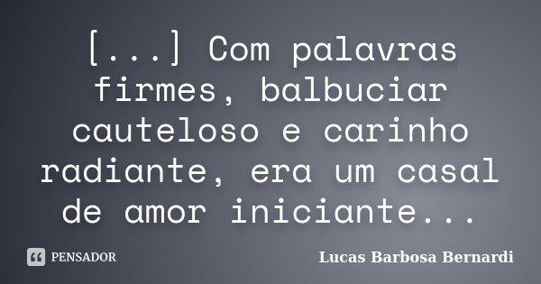 [...] Com palavras firmes, balbuciar cauteloso e carinho radiante, era um casal de amor iniciante...... Frase de Lucas Barbosa Bernardi.