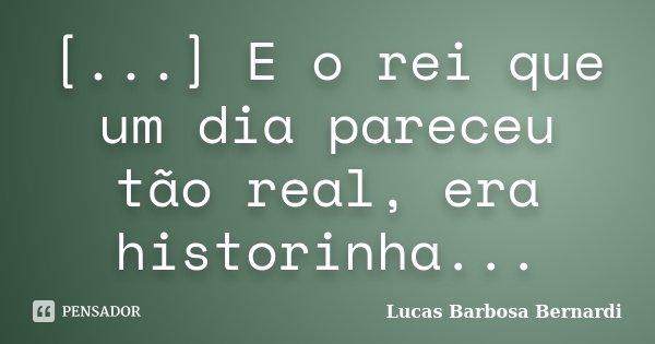 [...] E o rei que um dia pareceu tão real, era historinha...... Frase de Lucas Barbosa Bernardi.
