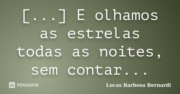 [...] E olhamos as estrelas todas as noites, sem contar...... Frase de Lucas Barbosa Bernardi.