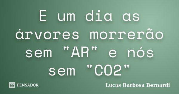 """E um dia as árvores morrerão sem """"AR"""" e nós sem """"CO2""""... Frase de Lucas Barbosa Bernardi."""