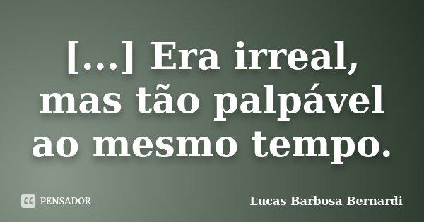[...] Era irreal, mas tão palpável ao mesmo tempo.... Frase de Lucas Barbosa Bernardi.
