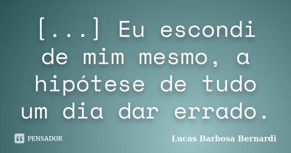 [...] Eu escondi de mim mesmo, a hipótese de tudo um dia dar errado.... Frase de Lucas Barbosa Bernardi.