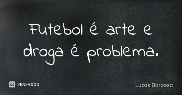 Futebol é arte e droga é problema.... Frase de Lucas Barbosa.