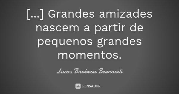 [...] Grandes amizades nascem a partir de pequenos grandes momentos.... Frase de Lucas Barbosa Bernardi.