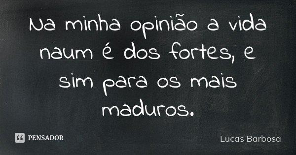 Na minha opinião a vida naum é dos fortes, e sim para os mais maduros.... Frase de Lucas Barbosa.